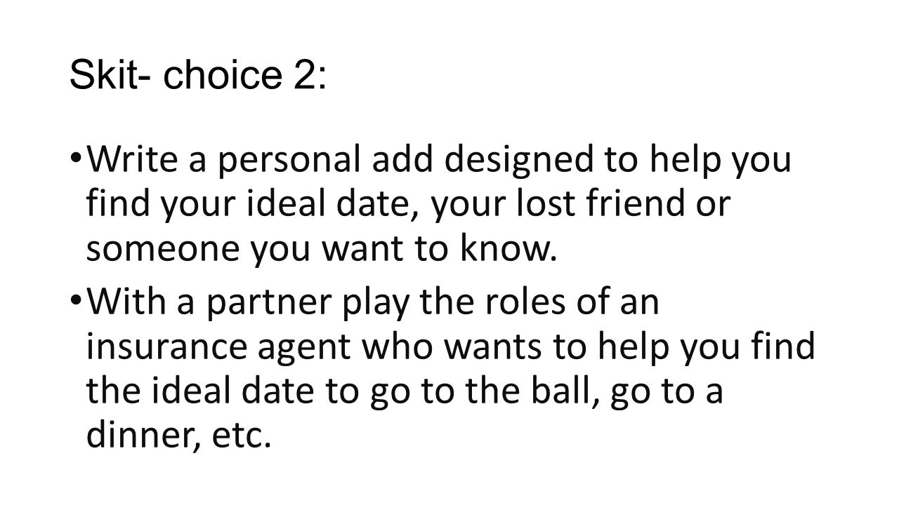 Skit- choice 2: Write a personal add designed to help you find your ideal date, your lost friend or someone you want to know.