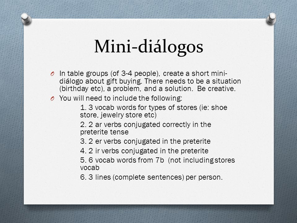 Mini-diálogos O In table groups (of 3-4 people), create a short mini- diálogo about gift buying. There needs to be a situation (birthday etc), a probl