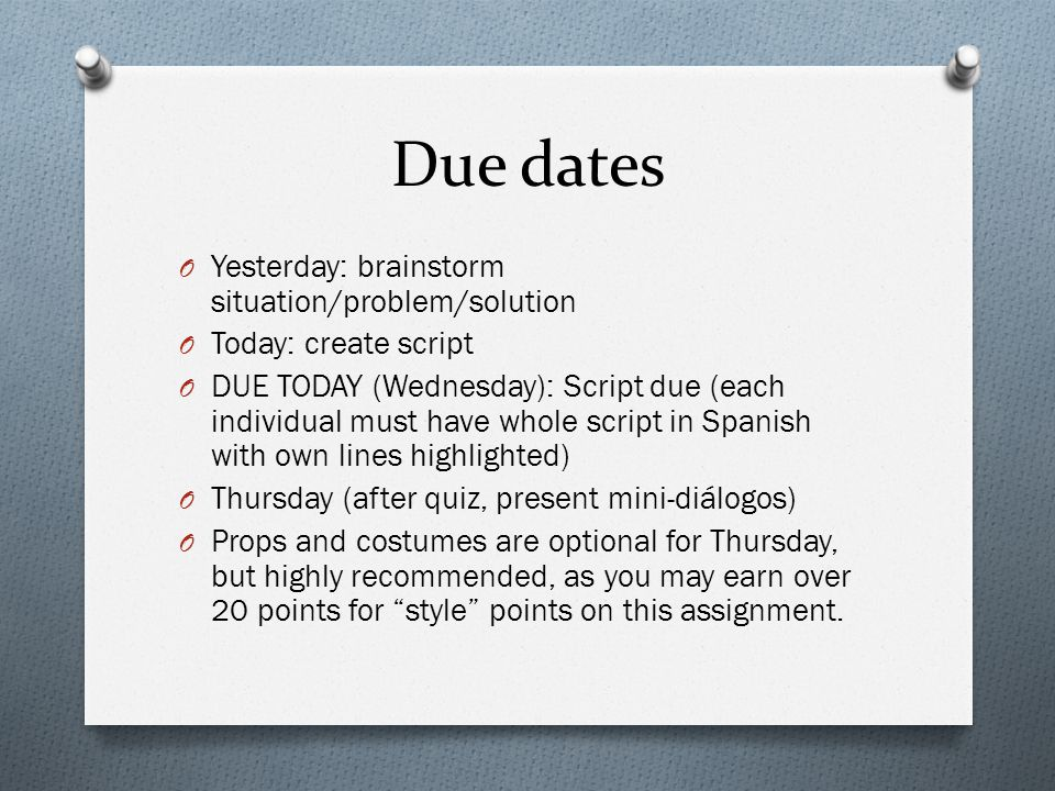 Due dates O Yesterday: brainstorm situation/problem/solution O Today: create script O DUE TODAY (Wednesday): Script due (each individual must have whole script in Spanish with own lines highlighted) O Thursday (after quiz, present mini-diálogos) O Props and costumes are optional for Thursday, but highly recommended, as you may earn over 20 points for style points on this assignment.