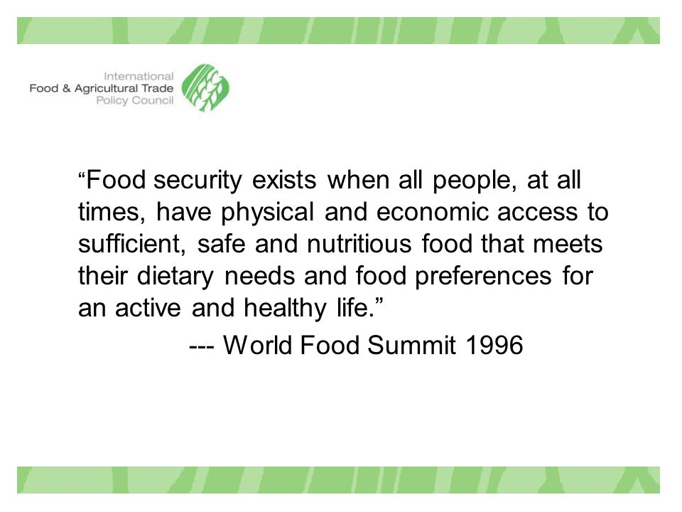 Food security exists when all people, at all times, have physical and economic access to sufficient, safe and nutritious food that meets their dietary needs and food preferences for an active and healthy life. --- World Food Summit 1996