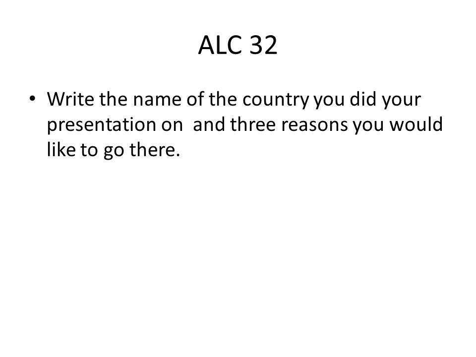 ALC 32 Write the name of the country you did your presentation on and three reasons you would like to go there.