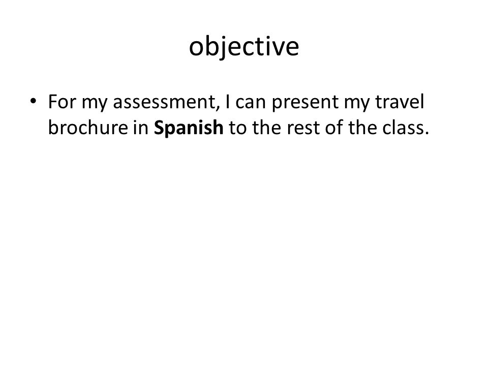 objective For my assessment, I can present my travel brochure in Spanish to the rest of the class.