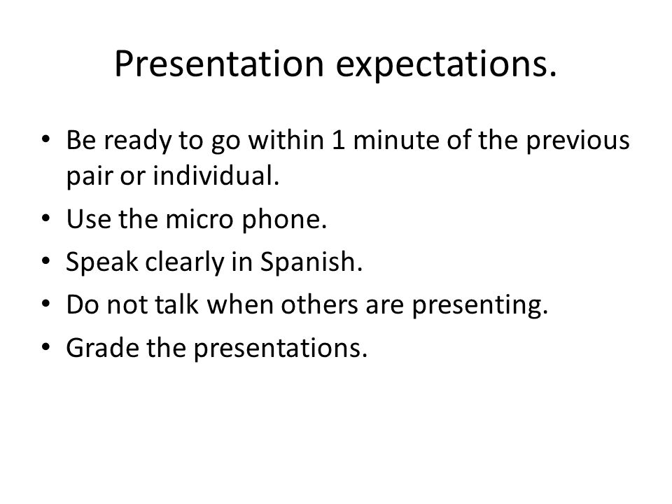 Presentation expectations. Be ready to go within 1 minute of the previous pair or individual.