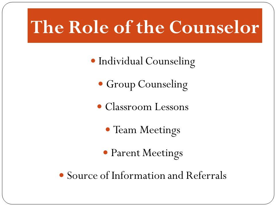 The Role of the Counselor Individual Counseling Group Counseling Classroom Lessons Team Meetings Parent Meetings Source of Information and Referrals