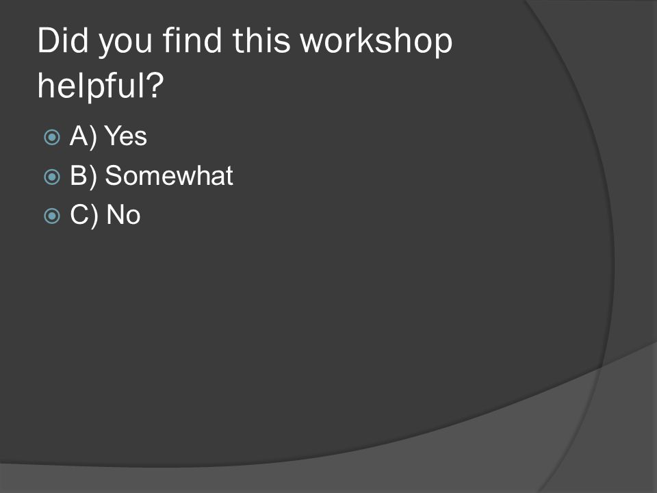  A) Yes  B) Somewhat  C) No Did you find this workshop helpful