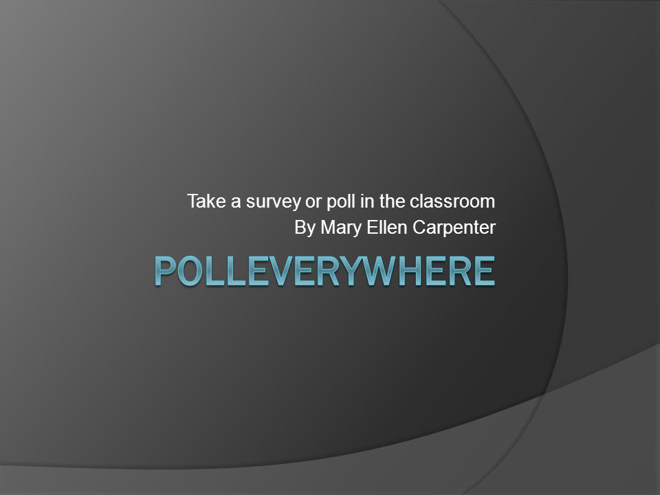 Take a survey or poll in the classroom By Mary Ellen Carpenter