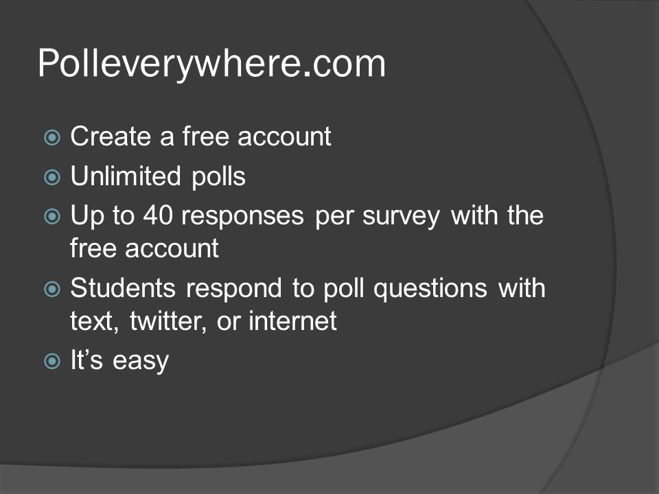 Polleverywhere.com  Create a free account  Unlimited polls  Up to 40 responses per survey with the free account  Students respond to poll questions with text, twitter, or internet  It's easy