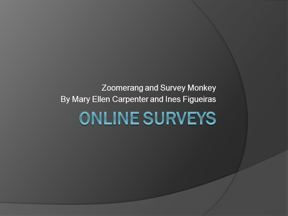 Zoomerang and Survey Monkey By Mary Ellen Carpenter and Ines Figueiras