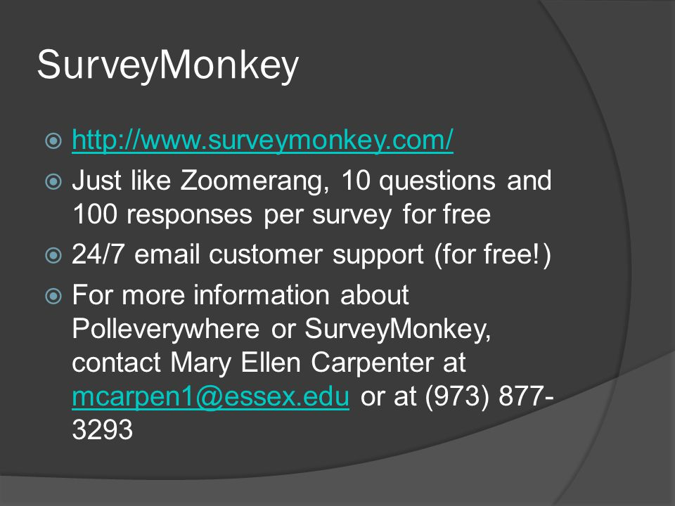 SurveyMonkey  http://www.surveymonkey.com/ http://www.surveymonkey.com/  Just like Zoomerang, 10 questions and 100 responses per survey for free  24/7 email customer support (for free!)  For more information about Polleverywhere or SurveyMonkey, contact Mary Ellen Carpenter at mcarpen1@essex.edu or at (973) 877- 3293 mcarpen1@essex.edu