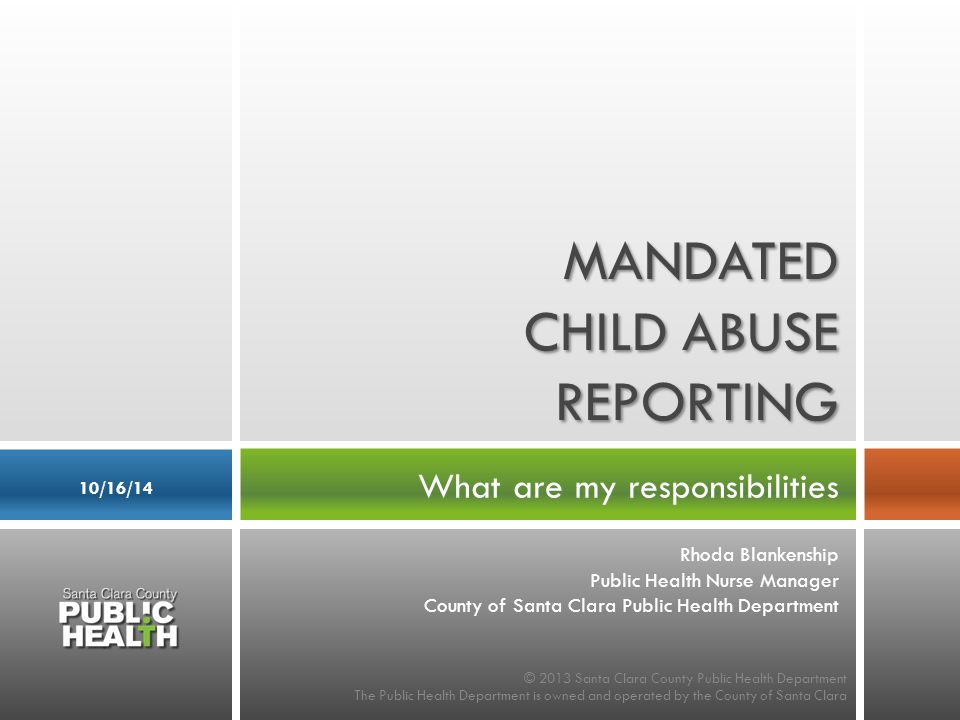 What are my responsibilities 10/16/14 MANDATED CHILD ABUSE REPORTING © 2013 Santa Clara County Public Health Department The Public Health Department is owned and operated by the County of Santa Clara Rhoda Blankenship Public Health Nurse Manager County of Santa Clara Public Health Department