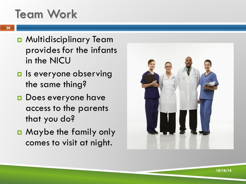 Team Work 10/16/14 20  Multidisciplinary Team provides for the infants in the NICU  Is everyone observing the same thing.