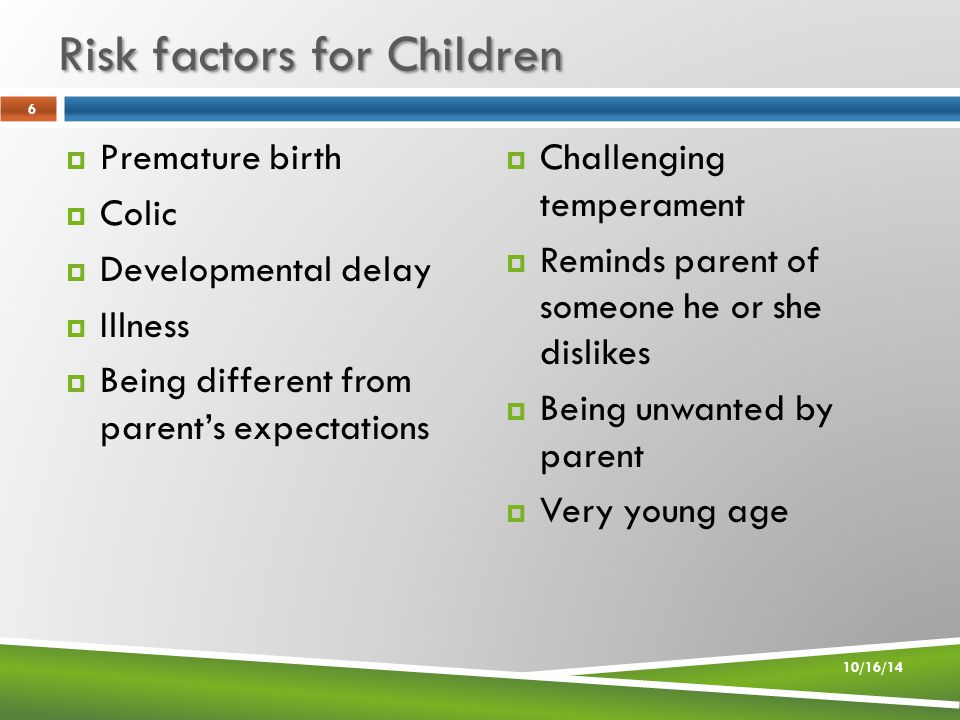 Risk factors for Children  Premature birth  Colic  Developmental delay  Illness  Being different from parent's expectations  Challenging temperament  Reminds parent of someone he or she dislikes  Being unwanted by parent  Very young age 10/16/14 6