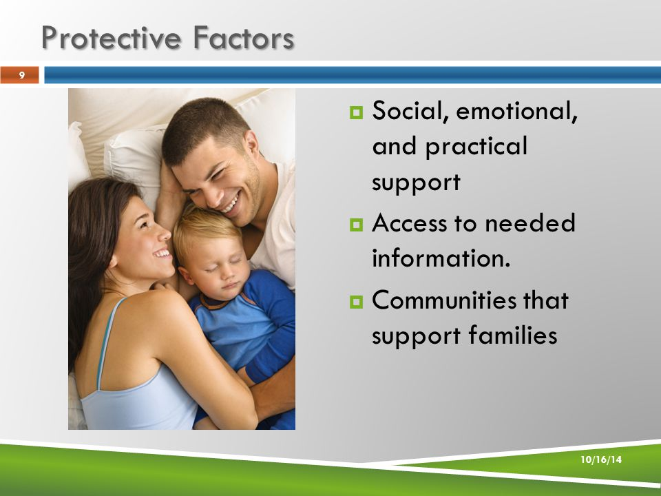 Protective Factors 10/16/14 9  Social, emotional, and practical support  Access to needed information.