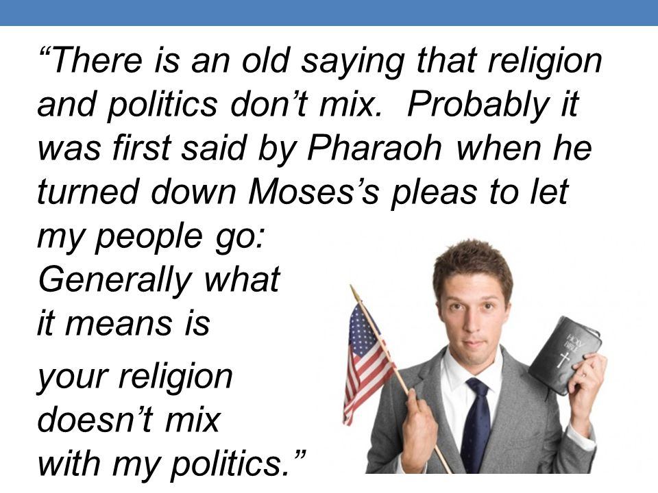 There is an old saying that religion and politics don't mix.