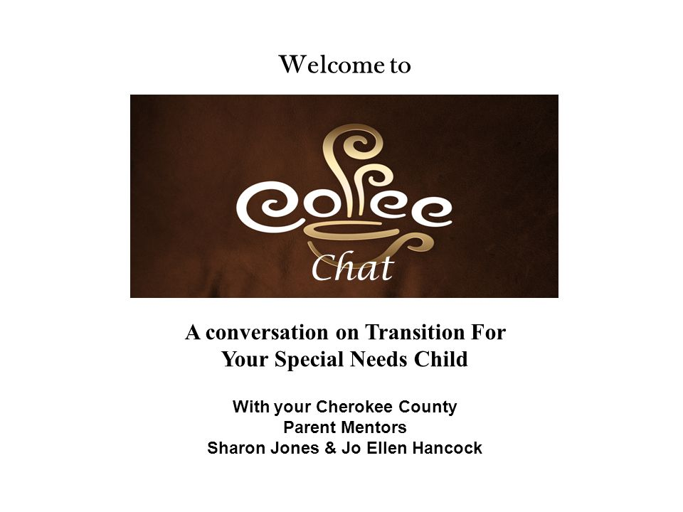 Chat Welcome to With your Cherokee County Parent Mentors Sharon Jones & Jo Ellen Hancock A conversation on Transition For Your Special Needs Child