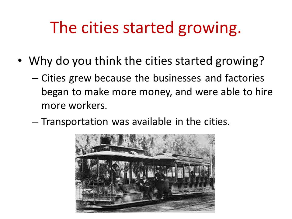 The cities started growing. Why do you think the cities started growing.
