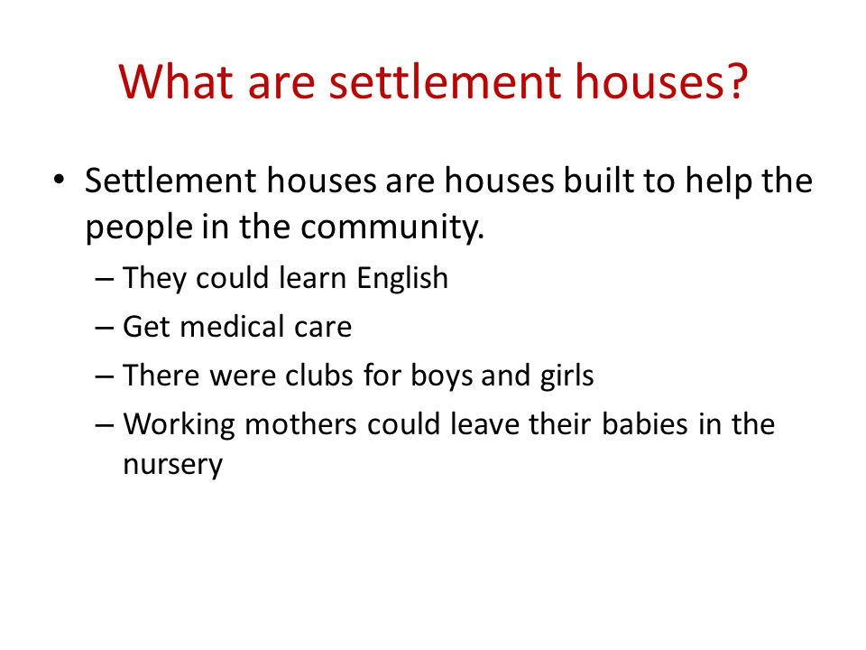 What are settlement houses. Settlement houses are houses built to help the people in the community.