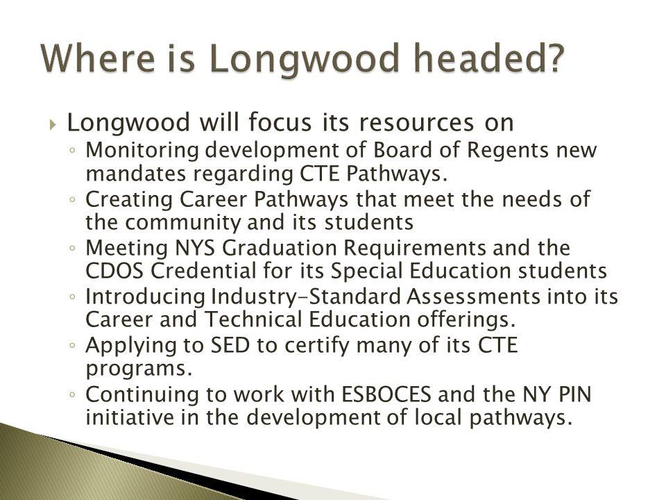  Longwood will focus its resources on ◦ Monitoring development of Board of Regents new mandates regarding CTE Pathways.