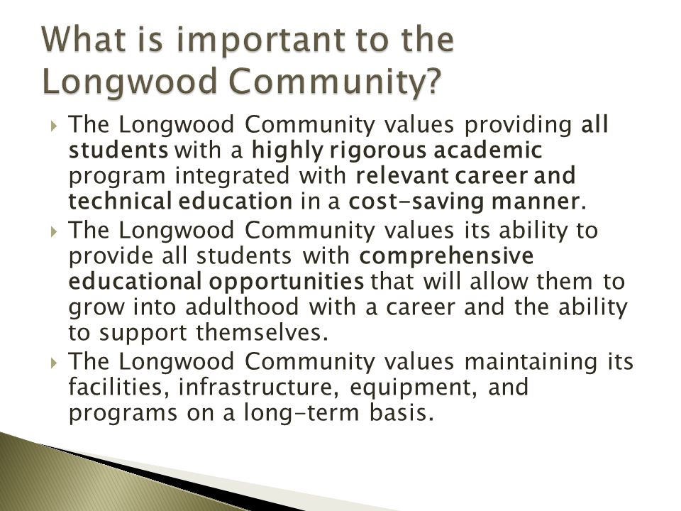  The Longwood Community values providing all students with a highly rigorous academic program integrated with relevant career and technical education in a cost-saving manner.