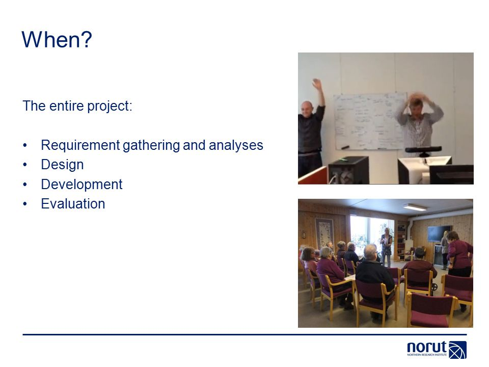 When? The entire project: Requirement gathering and analyses Design Development Evaluation