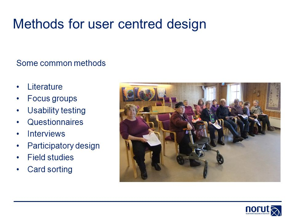 Methods for user centred design Some common methods Literature Focus groups Usability testing Questionnaires Interviews Participatory design Field studies Card sorting