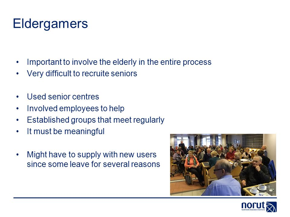 Eldergamers Important to involve the elderly in the entire process Very difficult to recruite seniors Used senior centres Involved employees to help Established groups that meet regularly It must be meaningful Might have to supply with new users since some leave for several reasons
