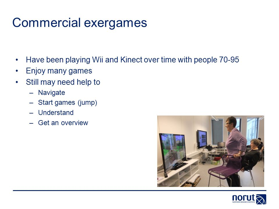 Commercial exergames Have been playing Wii and Kinect over time with people 70-95 Enjoy many games Still may need help to –Navigate –Start games (jump) –Understand –Get an overview