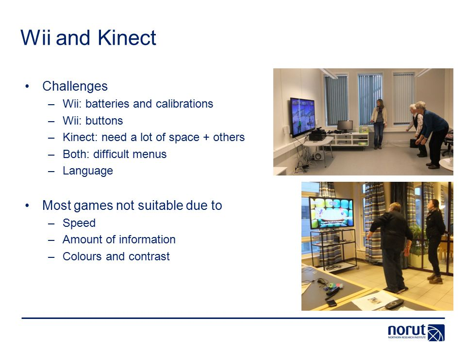 Wii and Kinect Challenges –Wii: batteries and calibrations –Wii: buttons –Kinect: need a lot of space + others –Both: difficult menus –Language Most games not suitable due to –Speed –Amount of information –Colours and contrast