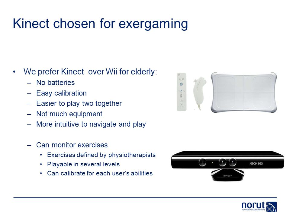 Kinect chosenfor exergaming We prefer Kinect over Wii for elderly: –No batteries –Easy calibration –Easier to play two together –Not much equipment –More intuitive to navigate and play –Can monitor exercises Exercises defined by physiotherapists Playable in several levels Can calibrate for each user's abilities