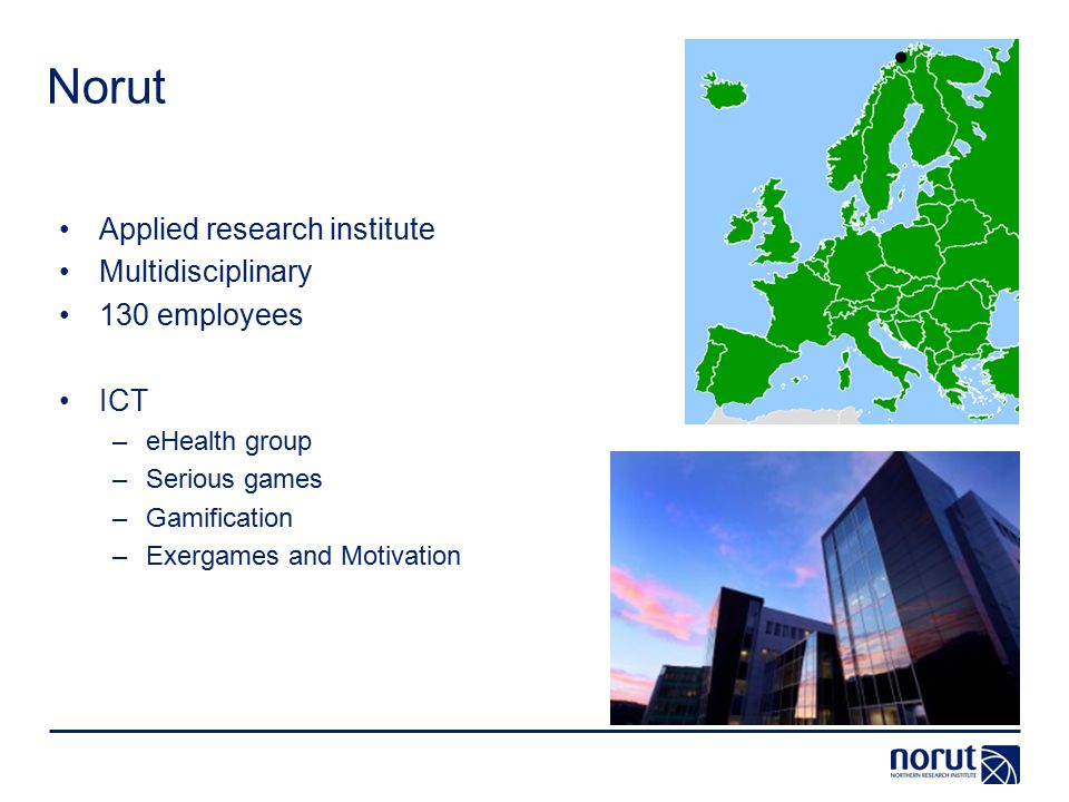 Norut Applied research institute Multidisciplinary 130 employees ICT –eHealth group –Serious games –Gamification –Exergames and Motivation