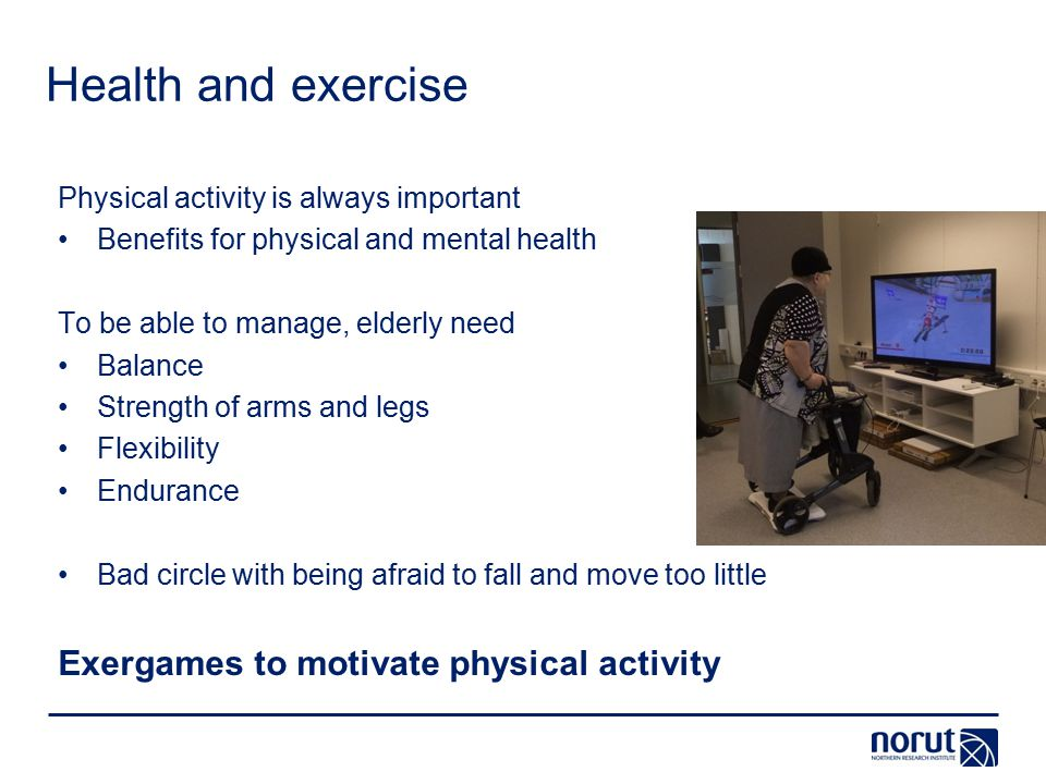 Health and exercise Physical activity is always important Benefits for physical and mental health To be able to manage, elderly need Balance Strength of arms and legs Flexibility Endurance Bad circle with being afraid to fall and move too little Exergames to motivate physical activity