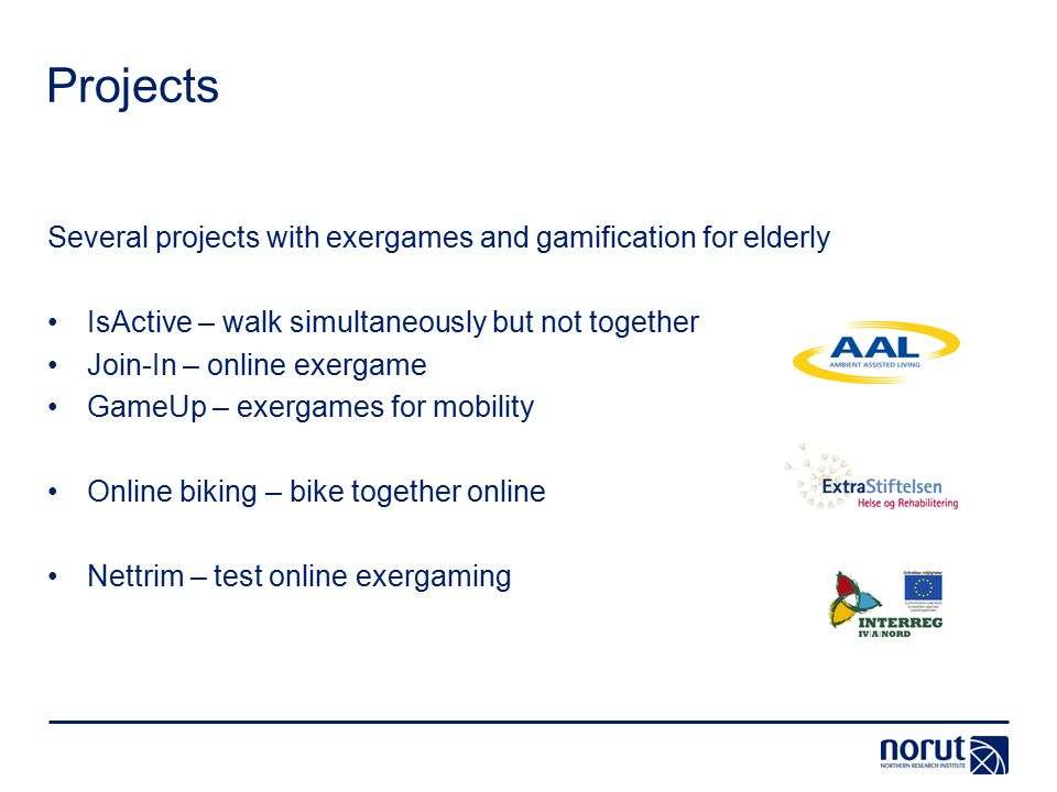 Projects Several projects with exergames and gamification for elderly IsActive – walk simultaneously but not together Join-In – online exergame GameUp – exergames for mobility Online biking – bike together online Nettrim – test online exergaming