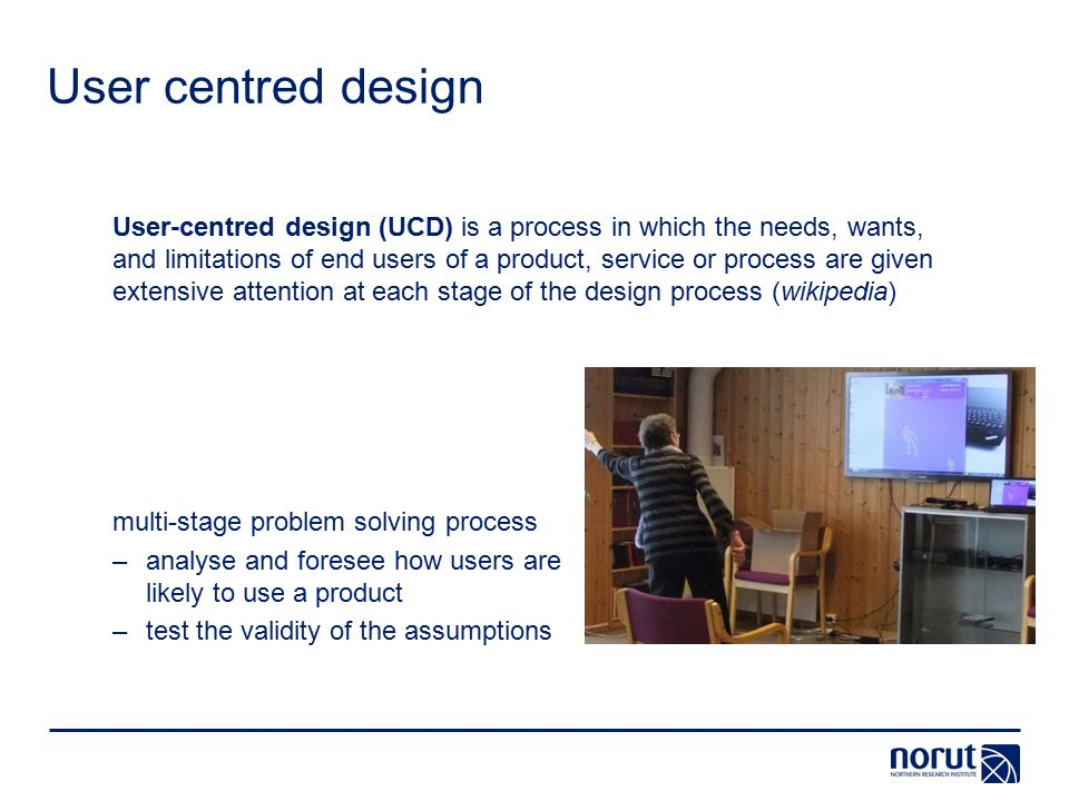User centred design User-centred design (UCD) is a process in which the needs, wants, and limitations of end users of a product, service or process are given extensive attention at each stage of the design process (wikipedia) multi-stage problem solving process –analyse and foresee how users are likely to use a product –test the validity of the assumptions