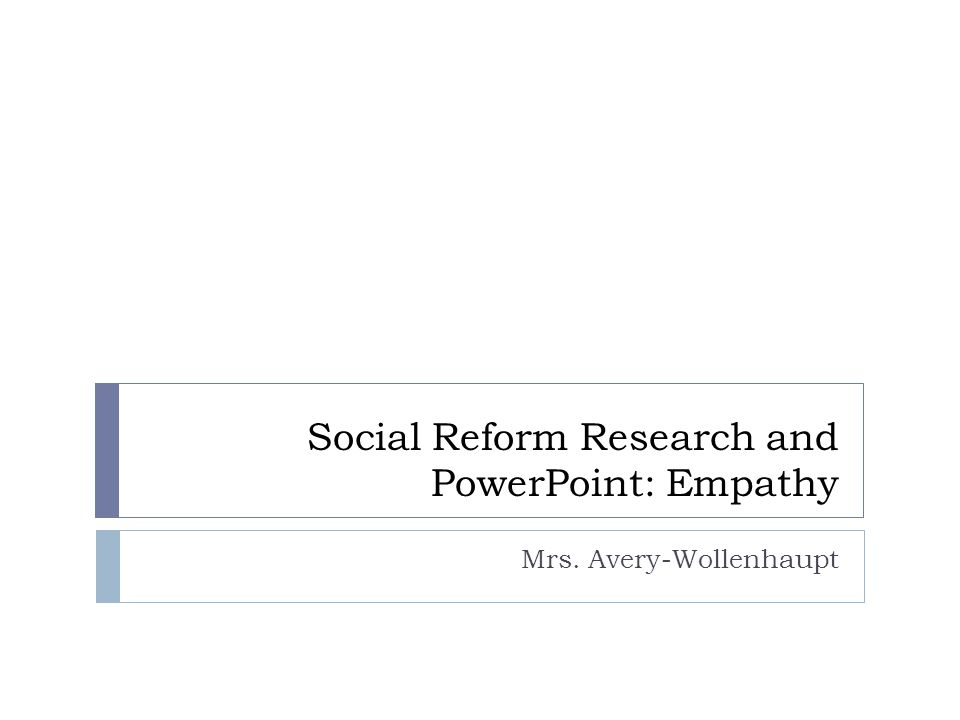 Social Reform Research and PowerPoint: Empathy Mrs. Avery-Wollenhaupt