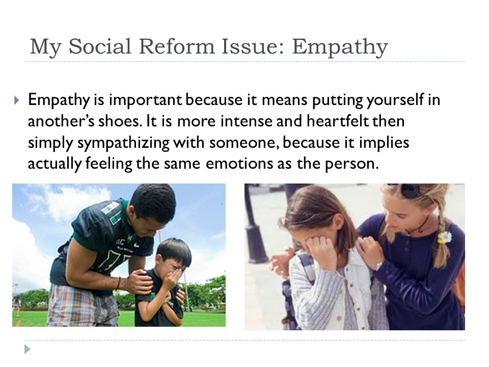 My Social Reform Issue: Empathy  Empathy is important because it means putting yourself in another's shoes.