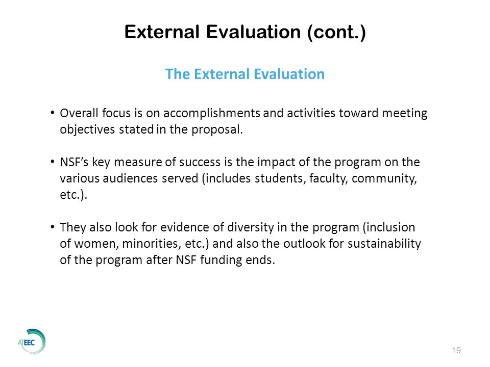 External Evaluation (cont.) Overall focus is on accomplishments and activities toward meeting objectives stated in the proposal.