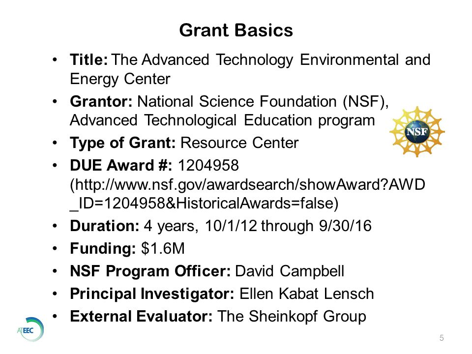 5 Title: The Advanced Technology Environmental and Energy Center Grantor: National Science Foundation (NSF), Advanced Technological Education program Type of Grant: Resource Center DUE Award #: 1204958 (http://www.nsf.gov/awardsearch/showAward AWD _ID=1204958&HistoricalAwards=false) Duration: 4 years, 10/1/12 through 9/30/16 Funding: $1.6M NSF Program Officer: David Campbell Principal Investigator: Ellen Kabat Lensch External Evaluator: The Sheinkopf Group Grant Basics