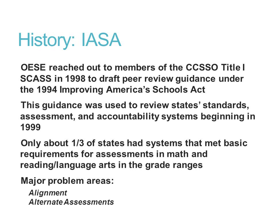 History: IASA OESE reached out to members of the CCSSO Title I SCASS in 1998 to draft peer review guidance under the 1994 Improving America's Schools Act This guidance was used to review states' standards, assessment, and accountability systems beginning in 1999 Only about 1/3 of states had systems that met basic requirements for assessments in math and reading/language arts in the grade ranges Major problem areas: Alignment Alternate Assessments