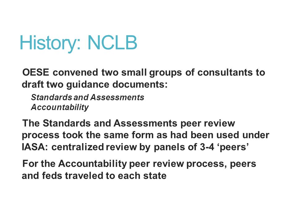 History: NCLB OESE convened two small groups of consultants to draft two guidance documents: Standards and Assessments Accountability The Standards and Assessments peer review process took the same form as had been used under IASA: centralized review by panels of 3-4 'peers' For the Accountability peer review process, peers and feds traveled to each state