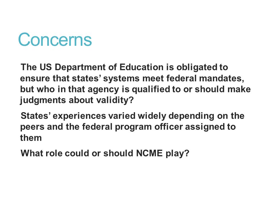 Concerns The US Department of Education is obligated to ensure that states' systems meet federal mandates, but who in that agency is qualified to or should make judgments about validity.