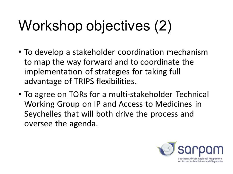 Workshop objectives (2) To develop a stakeholder coordination mechanism to map the way forward and to coordinate the implementation of strategies for taking full advantage of TRIPS flexibilities.