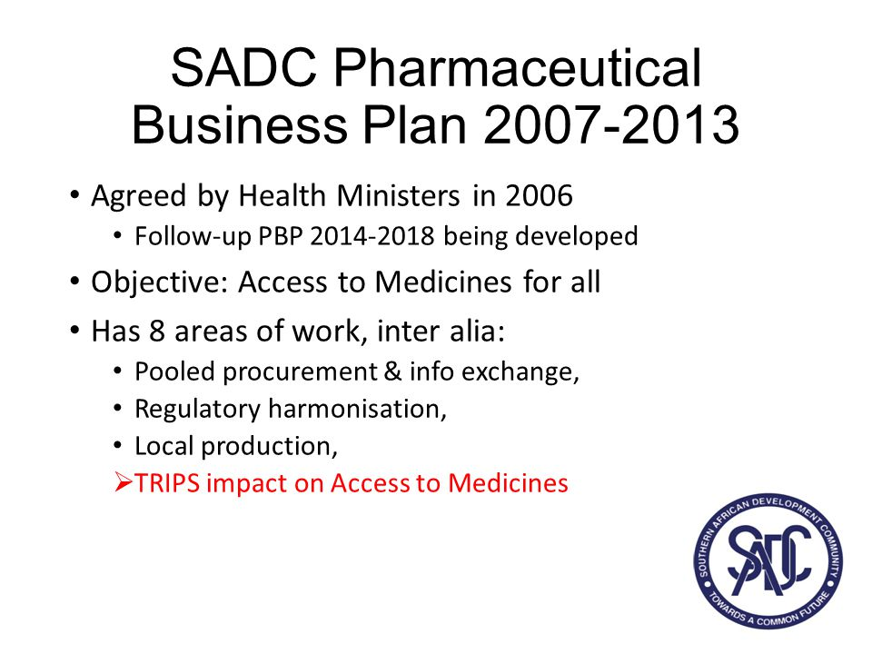 SADC Pharmaceutical Business Plan TRIPS related activities 1.Regional assessment of IP legislation (done) 2.Identify legal resources (done) 3.Database of legal experts (available) 4.Collaborate with partners to enable countries to take full advantage of the flexibilities 5.Avoid TRIPS+ in bilateral trade negotiations