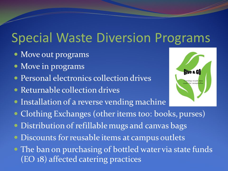 Special Waste Diversion Programs Move out programs Move in programs Personal electronics collection drives Returnable collection drives Installation of a reverse vending machine Clothing Exchanges (other items too: books, purses) Distribution of refillable mugs and canvas bags Discounts for reusable items at campus outlets The ban on purchasing of bottled water via state funds (EO 18) affected catering practices
