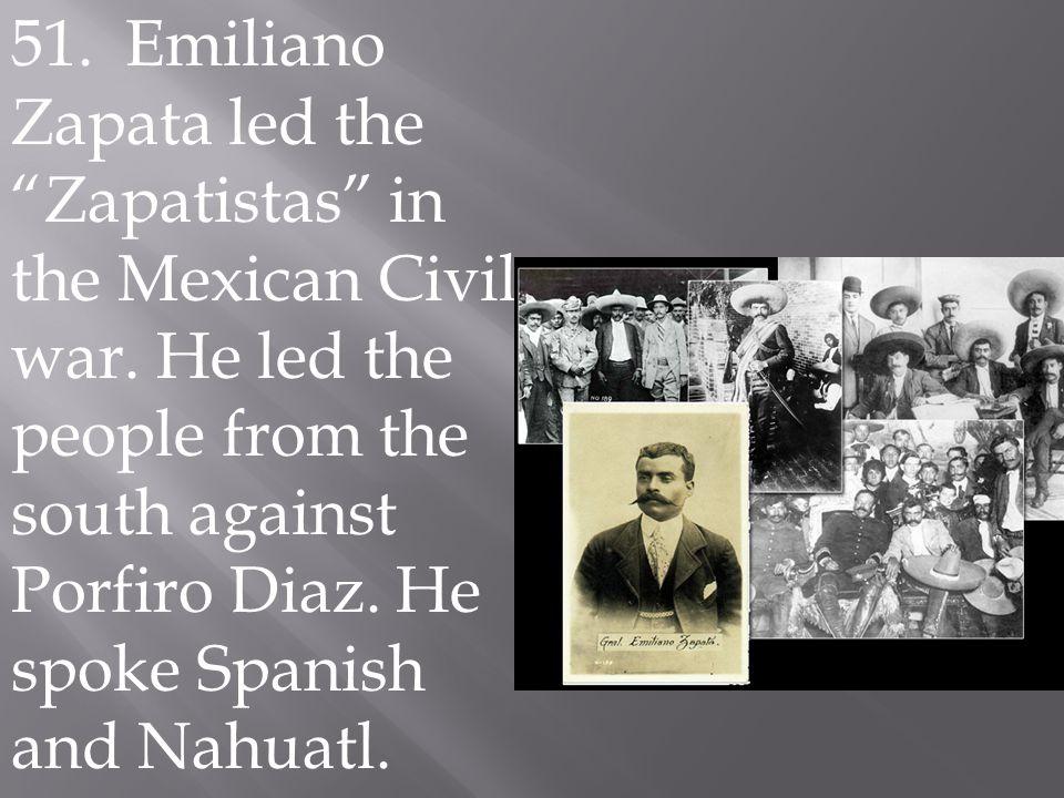 51. Emiliano Zapata led the Zapatistas in the Mexican Civil war.