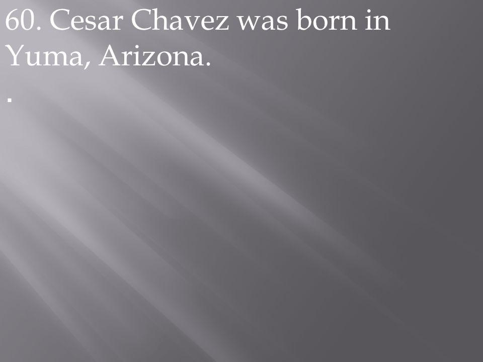 60. Cesar Chavez was born in Yuma, Arizona..