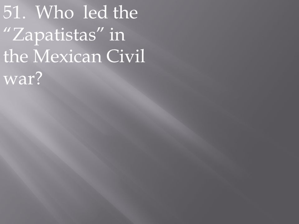 """51. Who led the """"Zapatistas"""" in the Mexican Civil war?"""