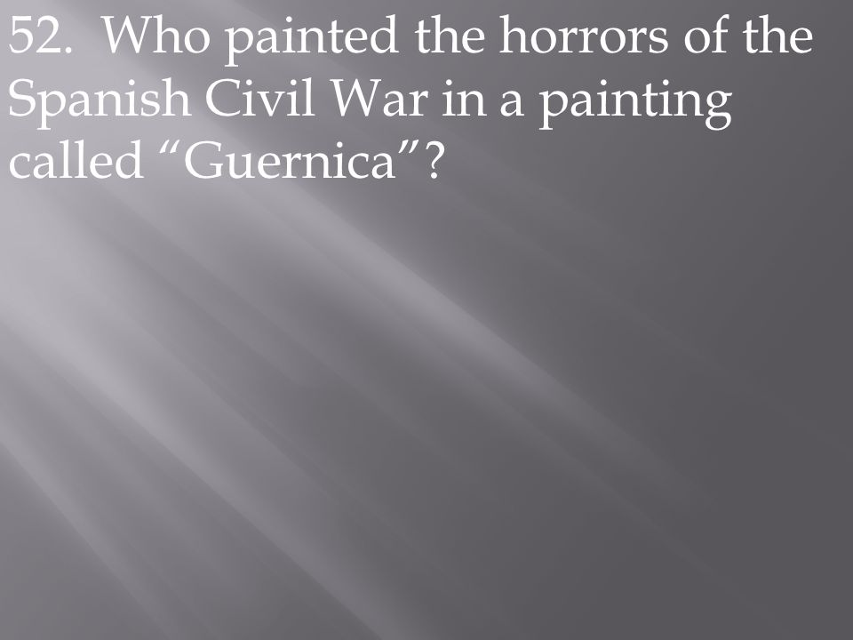 """52. Who painted the horrors of the Spanish Civil War in a painting called """"Guernica""""?"""