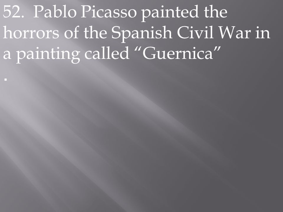 52. Pablo Picasso painted the horrors of the Spanish Civil War in a painting called Guernica .