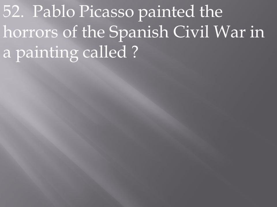 52. Pablo Picasso painted the horrors of the Spanish Civil War in a painting called