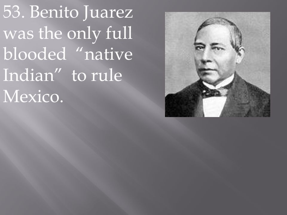 53. Benito Juarez was the only full blooded native Indian to rule Mexico.